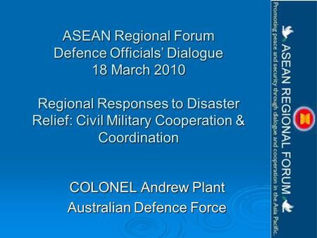ASEAN Regional Forum Defence Officials Dialogue 18 March 2010 Regional Responses to Disaster Relief: Civil Military Cooperation & Coordination COLONEL.