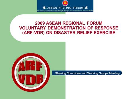 2009 ASEAN REGIONAL FORUM VOLUNTARY DEMONSTRATION OF RESPONSE (ARF-VDR) ON DISASTER RELIEF EXERCISE Steering Committee and Working Groups Meeting.