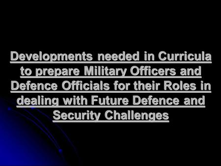 Developments needed in Curricula to prepare Military Officers and Defence Officials for their Roles in dealing with Future Defence and Security Challenges.