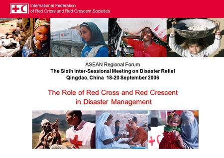 ASEAN Regional Forum The Sixth Inter-Sessional Meeting on Disaster Relief Qingdao, China 18-20 September 2006 The Role of Red Cross and Red Crescent in.