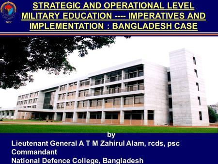 NDC STRATEGIC AND OPERATIONAL LEVEL MILITARY EDUCATION ---- IMPERATIVES AND IMPLEMENTATION : BANGLADESH CASE by Lieutenant General A T M Zahirul Alam,