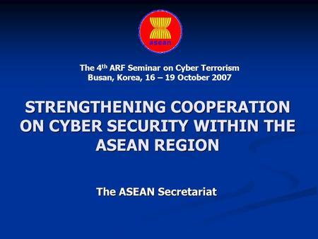 STRENGTHENING COOPERATION ON CYBER SECURITY WITHIN THE ASEAN REGION The ASEAN Secretariat The 4 th ARF Seminar on Cyber Terrorism Busan, Korea, 16 – 19.