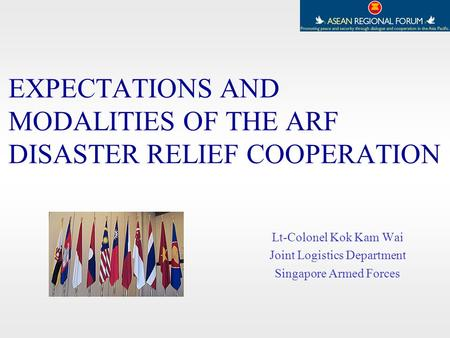 EXPECTATIONS AND MODALITIES OF THE ARF DISASTER RELIEF COOPERATION Lt-Colonel Kok Kam Wai Joint Logistics Department Singapore Armed Forces.