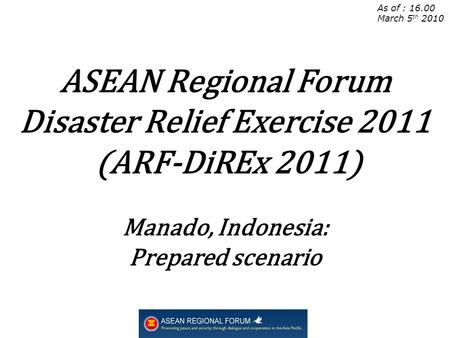 As of : 16.00 March 5 th 2010 ASEAN Regional Forum Disaster Relief Exercise 2011 (ARF-DiREx 2011) Manado, Indonesia: Prepared scenario.
