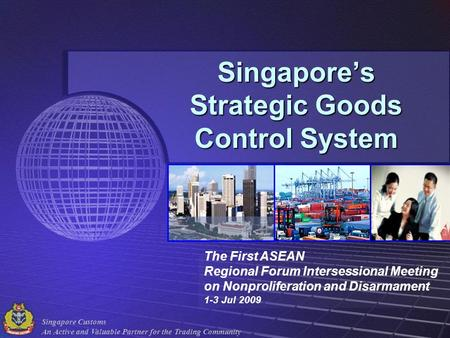 Singapore Customs An Active and Valuable Partner for the Trading Community Singapores Strategic Goods Control System The First ASEAN Regional Forum Intersessional.