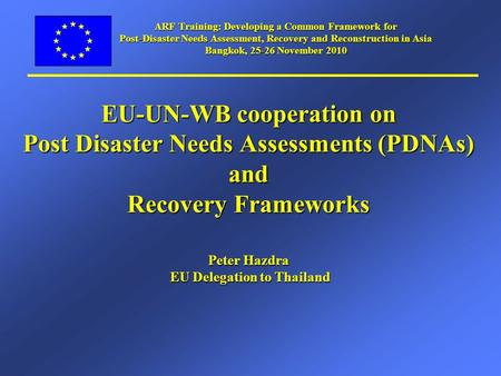 ARF Training: Developing a Common Framework for Post-Disaster Needs Assessment, Recovery and Reconstruction in Asia Bangkok, 25-26 November 2010 EU-UN-WB.