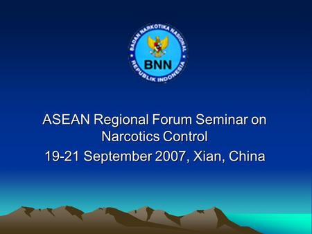 ASEAN Regional Forum Seminar on Narcotics Control 19-21 September 2007, Xian, China.