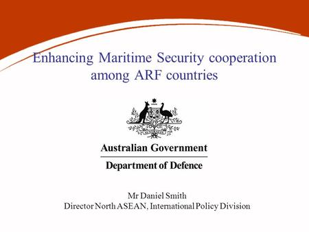 Enhancing Maritime Security cooperation among ARF countries Mr Daniel Smith Director North ASEAN, International Policy Division.