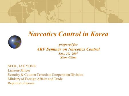 Narcotics Control in Korea prepared for ARF Seminar on Narcotics Control Sept. 20, 2007 Xian, China SEOL, JAE YONG Liaison Officer Security & Counter Terrorism.