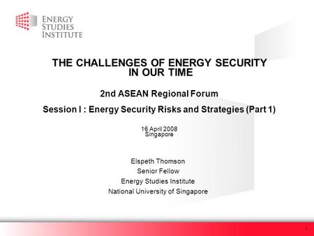 1 THE CHALLENGES OF ENERGY SECURITY IN OUR TIME 2nd ASEAN Regional Forum Session I : Energy Security Risks and Strategies (Part 1) 16 April 2008 Singapore.