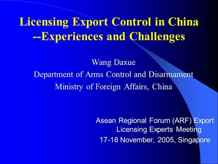 Licensing Export Control in China --Experiences and Challenges Wang Daxue Department of Arms Control and Disarmament Ministry of Foreign Affairs, China.