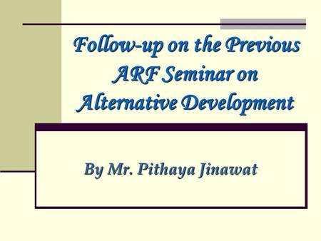 Follow-up on the Previous ARF Seminar on Alternative Development By Mr. Pithaya Jinawat.