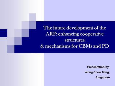 The future development of the ARF: enhancing cooperative structures & mechanisms for CBMs and PD Presentation by: Wong Chow Ming, Singapore.