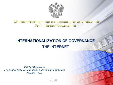 INTERNATIONALIZATION OF GOVERNANCE THE INTERNET 2010 Chief of Department of scientific-technical and strategic development of branch CHUTOV Oleg.