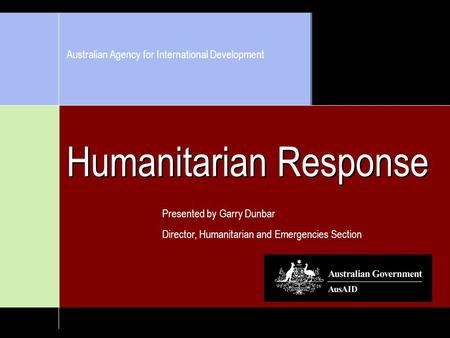 Humanitarian Response Presented by Garry Dunbar Director, Humanitarian and Emergencies Section Australian Agency for International Development.