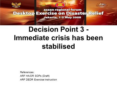 Decision Point 3 - Immediate crisis has been stabilised References: ARF HA/DR SOPs (Draft) ARF DEDR Exercise Instruction.