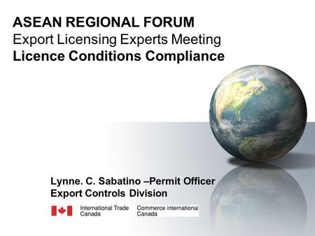 ASEAN REGIONAL FORUM Export Licensing Experts Meeting Licence Conditions Compliance Lynne. C. Sabatino –Permit Officer Export Controls Division.