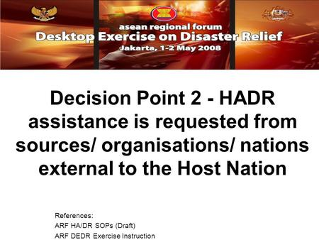 Decision Point 2 - HADR assistance is requested from sources/ organisations/ nations external to the Host Nation References: ARF HA/DR SOPs (Draft) ARF.