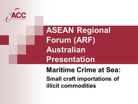 ASEAN Regional Forum (ARF) Australian Presentation Maritime Crime at Sea: Small craft importations of illicit commodities.