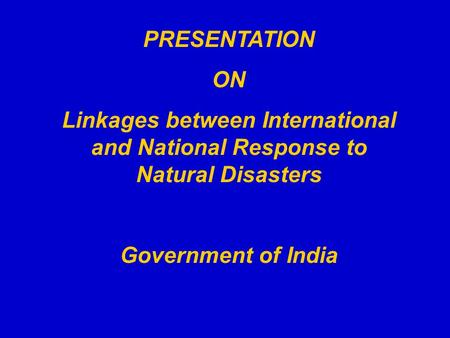 PRESENTATION ON Linkages between International and National Response to Natural Disasters Government of India.