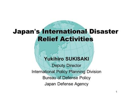 1 Japan s International Disaster Relief Activities Yukihiro SUKISAKI Deputy Director International Policy Planning Division Bureau of Defense Policy Japan.