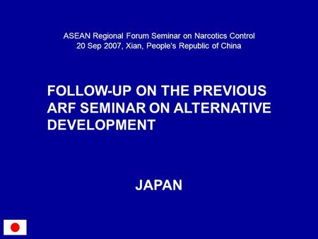 FOLLOW-UP ON THE PREVIOUS ARF SEMINAR ON ALTERNATIVE DEVELOPMENT ASEAN Regional Forum Seminar on Narcotics Control 20 Sep 2007, Xian, Peoples Republic.