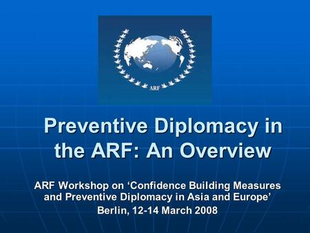 Preventive Diplomacy in the ARF: An Overview ARF Workshop on Confidence Building Measures and Preventive Diplomacy in Asia and Europe Berlin, 12-14 March.