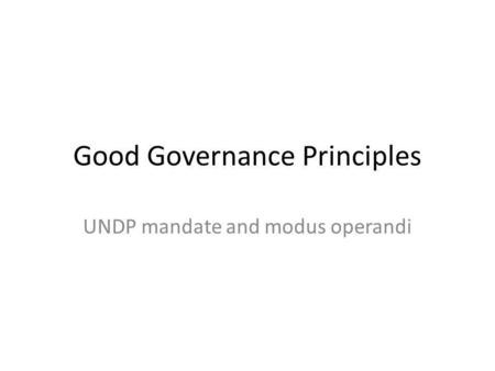 Good Governance Principles UNDP mandate and modus operandi.