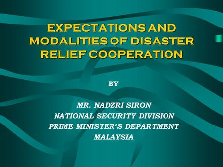 EXPECTATIONS AND MODALITIES OF DISASTER RELIEF COOPERATION BY MR. NADZRI SIRON NATIONAL SECURITY DIVISION PRIME MINISTERS DEPARTMENT MALAYSIA.