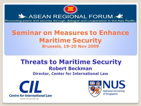 Seminar on Measures to Enhance Maritime Security Brussels, 19-20 Nov 2009 Threats to Maritime Security Robert Beckman Director, Center for International.