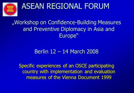 ASEAN REGIONAL FORUM Workshop on Confidence-Building Measures and Preventive Diplomacy in Asia and Europe Berlin 12 – 14 March 2008 Specific experiences.