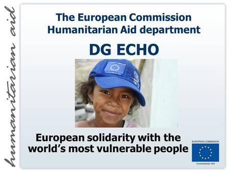 The European Commission Humanitarian Aid department DG ECHO European solidarity with the worlds most vulnerable people.