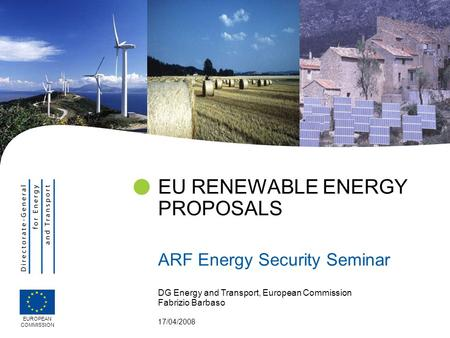 DG Energy and Transport, European Commission Fabrizio Barbaso 17/04/2008 EU RENEWABLE ENERGY PROPOSALS ARF Energy Security Seminar EUROPEAN COMMISSION.