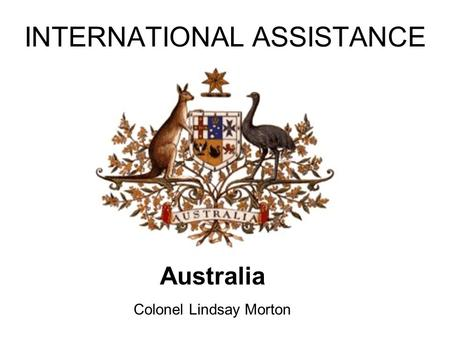 INTERNATIONAL ASSISTANCE Australia Colonel Lindsay Morton.