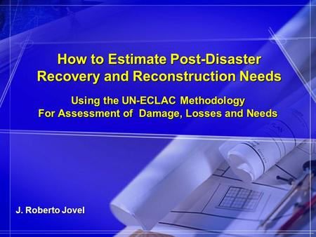 How to Estimate Post-Disaster Recovery and Reconstruction Needs Using the UN-ECLAC Methodology For Assessment of Damage, Losses and Needs J. Roberto Jovel.