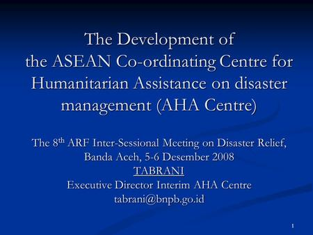 1 The Development of the ASEAN Co-ordinating Centre for Humanitarian Assistance on disaster management (AHA Centre) The 8 th ARF Inter-Sessional Meeting.
