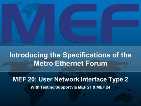 1 Introducing the Specifications of the Metro Ethernet Forum MEF 20: User Network Interface Type 2 With Testing Support via MEF 21 & MEF 24.