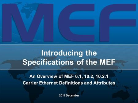 1 Introducing the Specifications of the MEF An Overview of MEF 6.1, 10.2, 10.2.1 Carrier Ethernet Definitions and Attributes 2011 December.