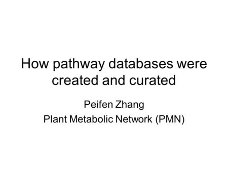 How pathway databases were created and curated Peifen Zhang Plant Metabolic Network (PMN)