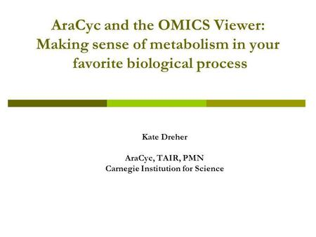 AraCyc and the OMICS Viewer: Making sense of metabolism in your favorite biological process Kate Dreher AraCyc, TAIR, PMN Carnegie Institution for Science.