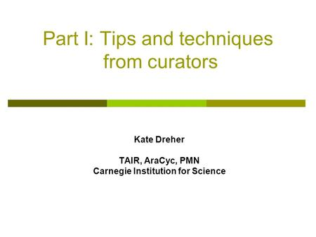 Part I: Tips and techniques from curators Kate Dreher TAIR, AraCyc, PMN Carnegie Institution for Science.