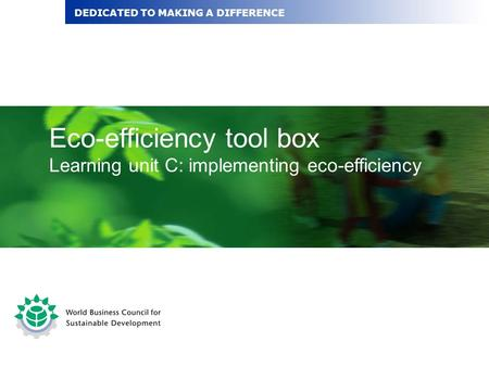 Eco-efficiency tool box Learning unit C: implementing eco-efficiency DEDICATED TO MAKING A DIFFERENCE.