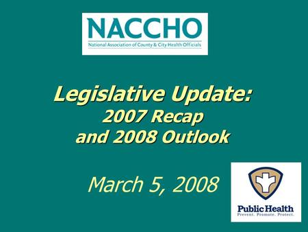 Legislative Update: 2007 Recap and 2008 Outlook Legislative Update: 2007 Recap and 2008 Outlook March 5, 2008.
