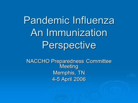 Pandemic Influenza An Immunization Perspective NACCHO Preparedness Committee Meeting Memphis, TN 4-5 April 2006.