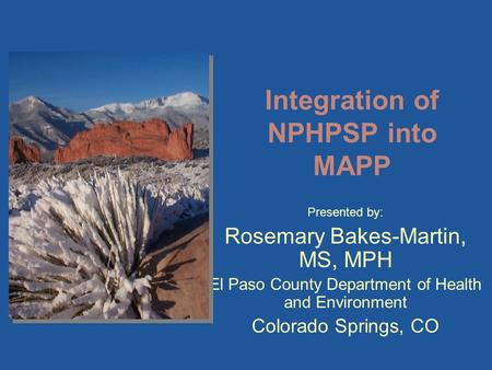Presented by: Rosemary Bakes-Martin, MS, MPH El Paso County Department of Health and Environment Colorado Springs, CO Integration of NPHPSP into MAPP.
