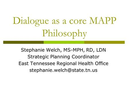 Dialogue as a core MAPP Philosophy Stephanie Welch, MS-MPH, RD, LDN Strategic Planning Coordinator East Tennessee Regional Health Office