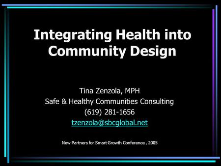 Integrating Health into Community Design Tina Zenzola, MPH Safe & Healthy Communities Consulting (619) 281-1656 New Partners for.