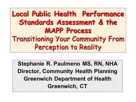 Local Public Health Performance Standards Assessment & the MAPP Process Transitioning Your Community From Perception to Reality Stephanie R. Paulmeno MS,