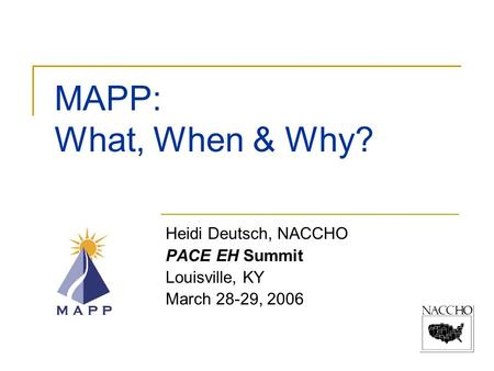 MAPP: What, When & Why? Heidi Deutsch, NACCHO PACE EH Summit Louisville, KY March 28-29, 2006.