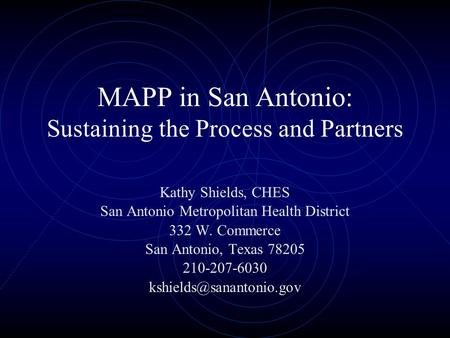 MAPP in San Antonio: Sustaining the Process and Partners Kathy Shields, CHES San Antonio Metropolitan Health District 332 W. Commerce San Antonio, Texas.